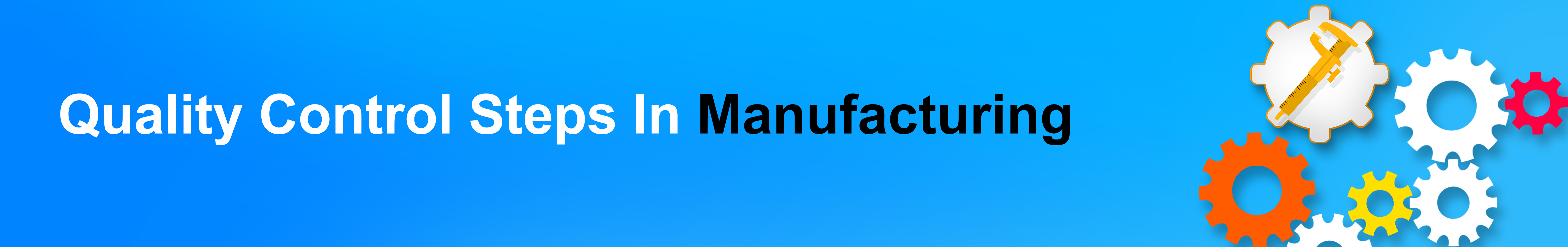 Quality Control steps in Manufacturing